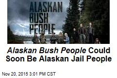 Alaskan Bush People Could Soon Be Alaskan Jail People