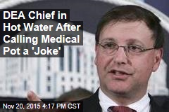DEA Chief in Hot Water After Calling Medical Pot a 'Joke'