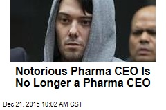 Notorious Pharma CEO Is No Longer a Pharma CEO