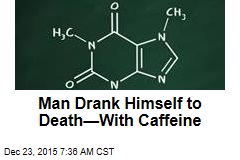 Man Drank Himself to Death—With Caffeine