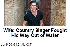 Wife: Country Singer Fought His Way Out of Water