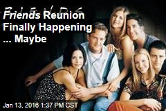 Friends Reunion Finally Happening ... Maybe