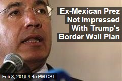 Ex-Mexican Prez Not Impressed With Trump's Border Wall Plan