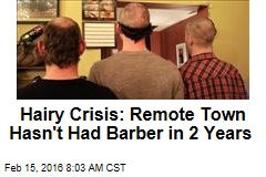 Hairy Crisis: Remote Town Hasn't Had a Barber in 2 Years