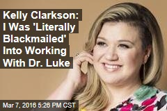 Kelly Clarkson: I Was 'Literally Blackmailed' Into Working With Dr. Luke