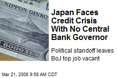 Japan Faces Credit Crisis With No Central Bank Governor