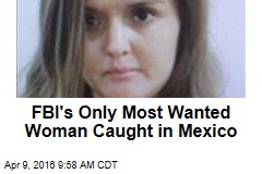 FBI's Only Most Wanted Woman Caught in Mexico