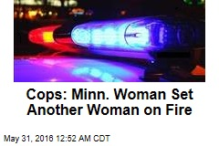 Cops: Minn. Woman Set Another Woman on Fire