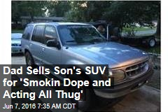 Dad Sells Son's SUV for 'Smokin Dope and Acting All Thug'