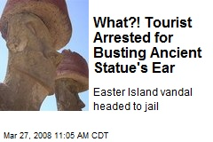 What?! Tourist Arrested for Busting Ancient Statue's Ear