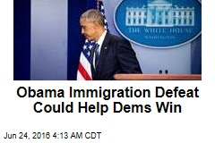Obama Immigration Defeat Could Help Dems Win