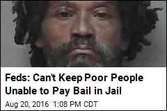 Feds: Can't Keep Poor People Unable to Pay Bail in Jail