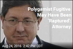 Polygamist Fugitive May Have Been 'Raptured': Attorney