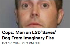 Cops: Man on LSD 'Saves' Dog From Imaginary Fire