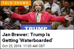 Jan Brewer: Trump Is Getting 'Waterboarded'