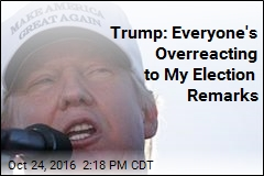 Trump: Everyone's Overreacting to My Election Remarks