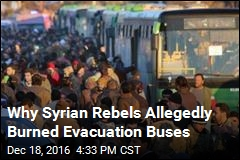 Why Syrian Rebels Allegedly Burned Evacuation Buses