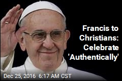 Francis to Christians: Celebrate 'Authentically'