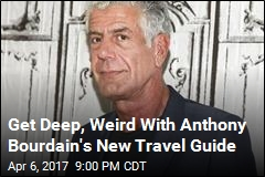 Get Deep, Weird With Anthony Bourdain's New Travel Guide