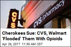 Cherokees Sue: CVS, Walmart 'Flooded' Them With Opioids