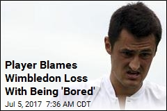 Player Blames Wimbledon Loss With Being 'Bored'