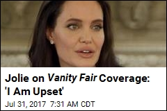 Jolie on Vanity Fair Coverage: 'I Am Upset'
