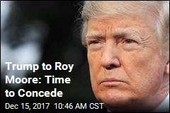 Trump to Roy Moore: Time to Concede