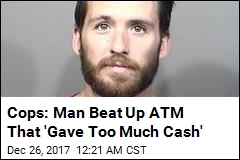 Cops: Man Beat Up ATM That 'Gave Too Much Cash'