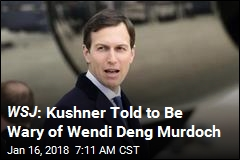 WSJ : Kushner Told to Be Wary of Wendi Deng Murdoch