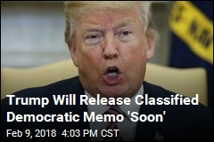 Trump Will Release Classified Democratic Memo 'Soon'