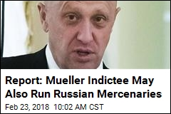 Report: Mueller Indictee May Also Run Russian Mercenaries