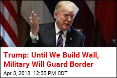 Trump: Military Will Guard Border Until We Have Wall