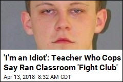 'I'm an Idiot': Teacher Who Cops Say Ran Classroom 'Fight Club'