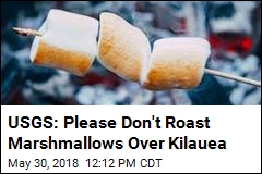USGS: Please Don't Roast Marshmallows Over Kilauea