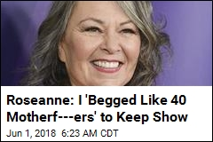 Roseanne: I 'Begged Like 40 Motherf---ers' to Keep Show