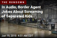 In Audio, Border Agent Jokes About Screaming of Separated Kids