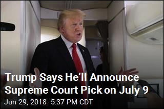 Trump Says He'll Announce Supreme Court Pick on July 9
