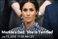 Markle's Dad: 'She Is Terrified'