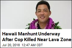 Hawaii Manhunt Underway After Cop Killed Near Lava Zone