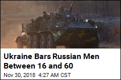 Ukraine Bars Russian Men Between 16 and 60