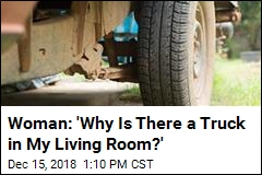 Woman: 'Why Is There a Truck in My Living Room?'
