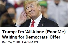 Trump: I'm 'All Alone (Poor Me)' Waiting for Democrats' Offer