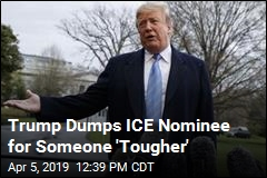 Trump Yanks ICE Nominee: I Want Someone 'Tougher'