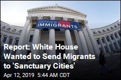 Report: White House Wanted to Send Migrants to 'Sanctuary Cities'