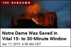 Notre Dame Was Saved in Crucial 15- to 30-Minute Window