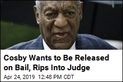 Cosby Wants to Be Released on Bail, Rips Into Judge
