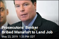 Prosecutors: Banker Bribed Manafort to Land Job