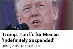 Trump: Tariffs for Mexico 'Indefinitely Suspended'