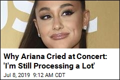 Why Ariana Cried at Concert: 'I'm Still Processing a Lot'
