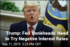 Trump: Fed 'Boneheads' Need to Try Negative Interest Rates